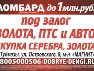 Займы под залог - Займы под залог золота и серебра в г. Туймазы ул. Комарова, 16